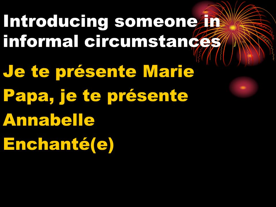 Introducing someone in informal circumstances Je te présente Marie Papa, je te présente Annabelle Enchanté(e)