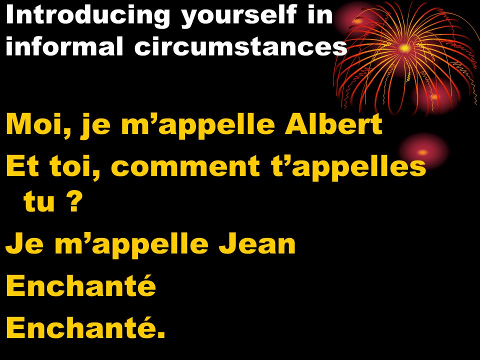 Introducing yourself in informal circumstances Moi, je mappelle Albert Et toi, comment tappelles tu .