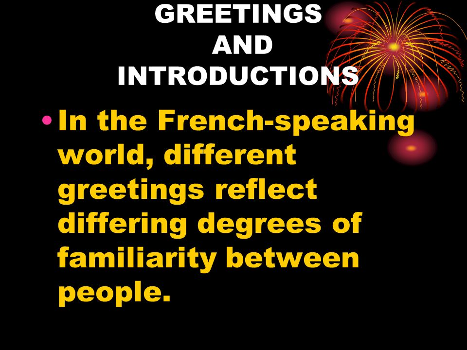 GREETINGS AND INTRODUCTIONS In the French-speaking world, different greetings reflect differing degrees of familiarity between people.