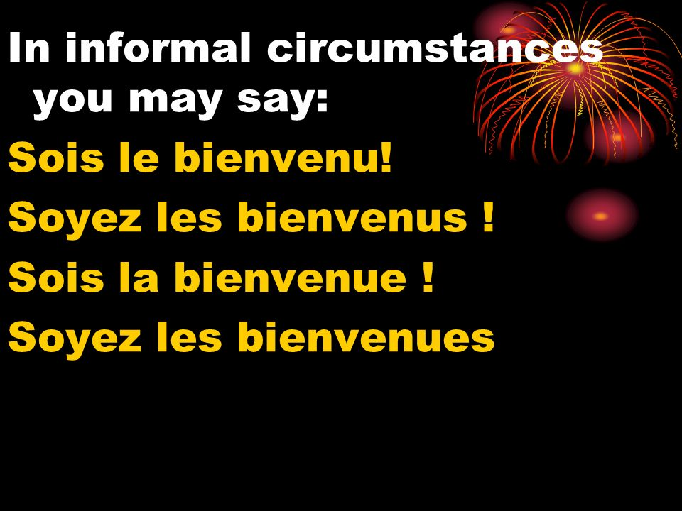 In informal circumstances you may say: Sois le bienvenu.