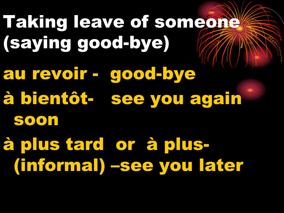 Taking leave of someone (saying good-bye) au revoir - good-bye à bientôt- see you again soon à plus tard or à plus- (informal) –see you later