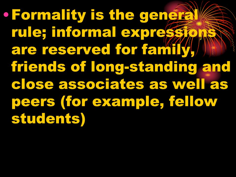 Formality is the general rule; informal expressions are reserved for family, friends of long-standing and close associates as well as peers (for example, fellow students)