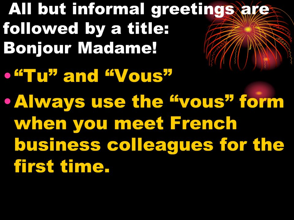 All but informal greetings are followed by a title: Bonjour Madame.