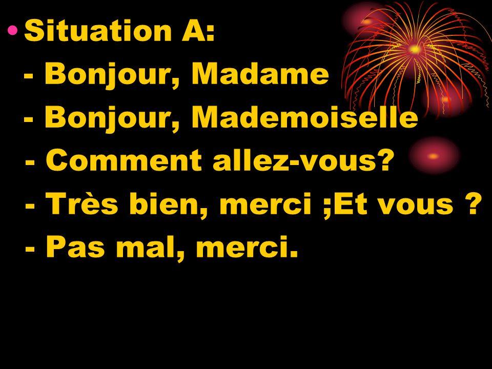 Situation A: - Bonjour, Madame - Bonjour, Mademoiselle - Comment allez-vous? - Très bien, merci ;Et vous ? - Pas mal, merci.