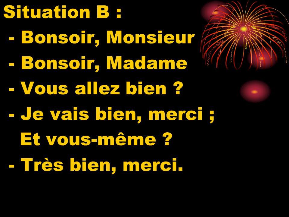 Situation B : - Bonsoir, Monsieur - Bonsoir, Madame - Vous allez bien .