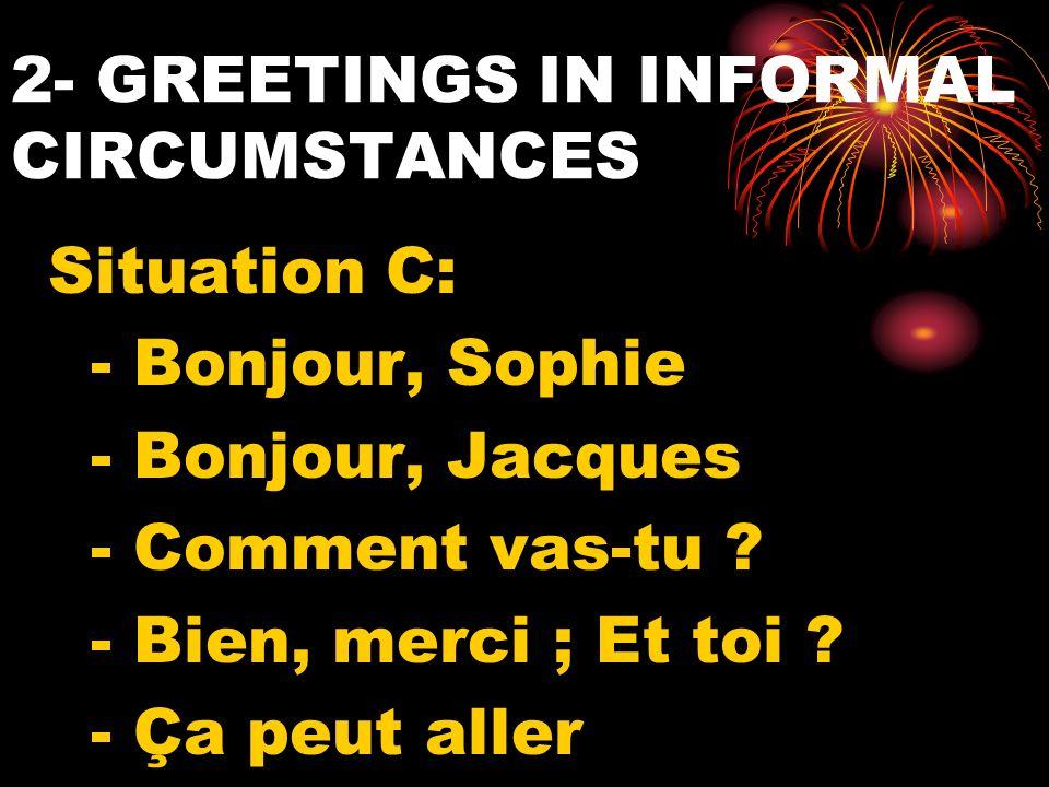 2- GREETINGS IN INFORMAL CIRCUMSTANCES Situation C: - Bonjour, Sophie - Bonjour, Jacques - Comment vas-tu ? - Bien, merci ; Et toi ? - Ça peut aller