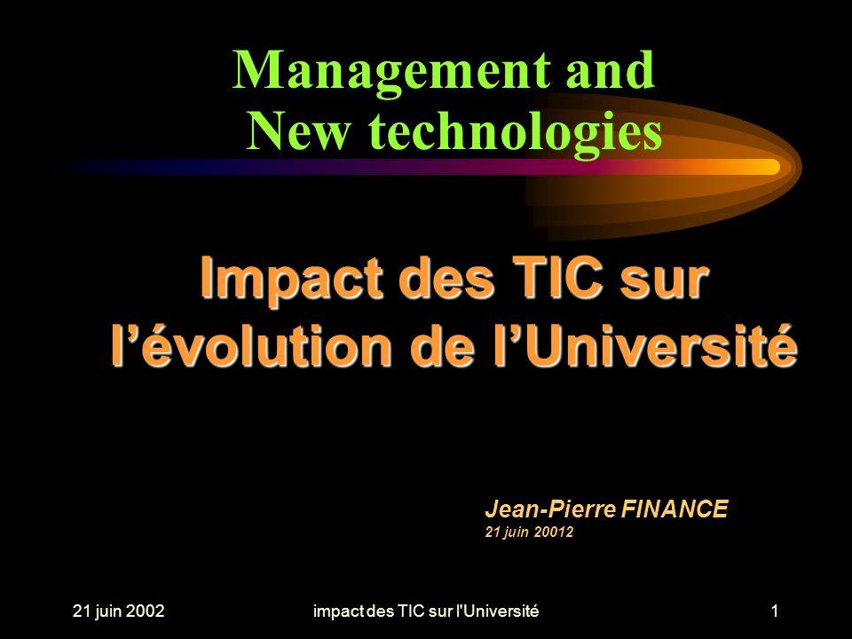 21 juin 2002impact des TIC sur l Université1 Impact des TIC sur lévolution de lUniversité Jean-Pierre FINANCE 21 juin 20012 Management and New technologies