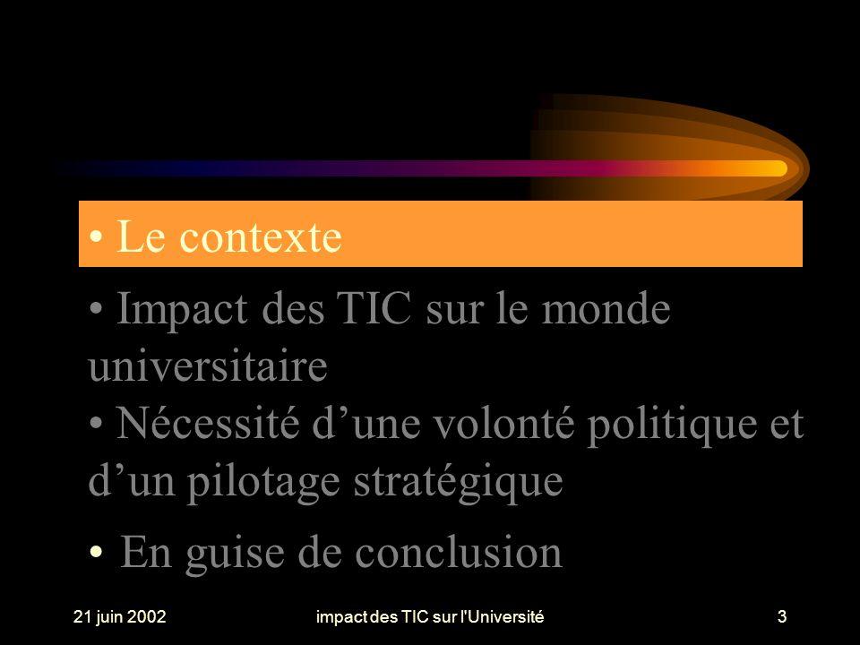 21 juin 2002impact des TIC sur l Université14 Impact Global, Diffusant, Multidimensionnel, Restructurant Mobilisation et Affectation de Moyens : financiers, humains, techniques Responsabilités et Sécurité Impact des TIC sur le monde universitaire Mise en œuvre des TIC ===>