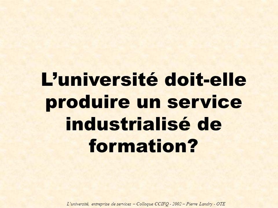 Luniversité doit-elle produire un service industrialisé de formation? Luniversité, entreprise de services – Colloque CCIFQ - 2002 – Pierre Landry - OT