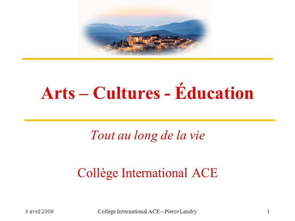3 avril 2009Collège International ACE – Pierre Landry1 Arts – Cultures - Éducation Tout au long de la vie Collège International ACE