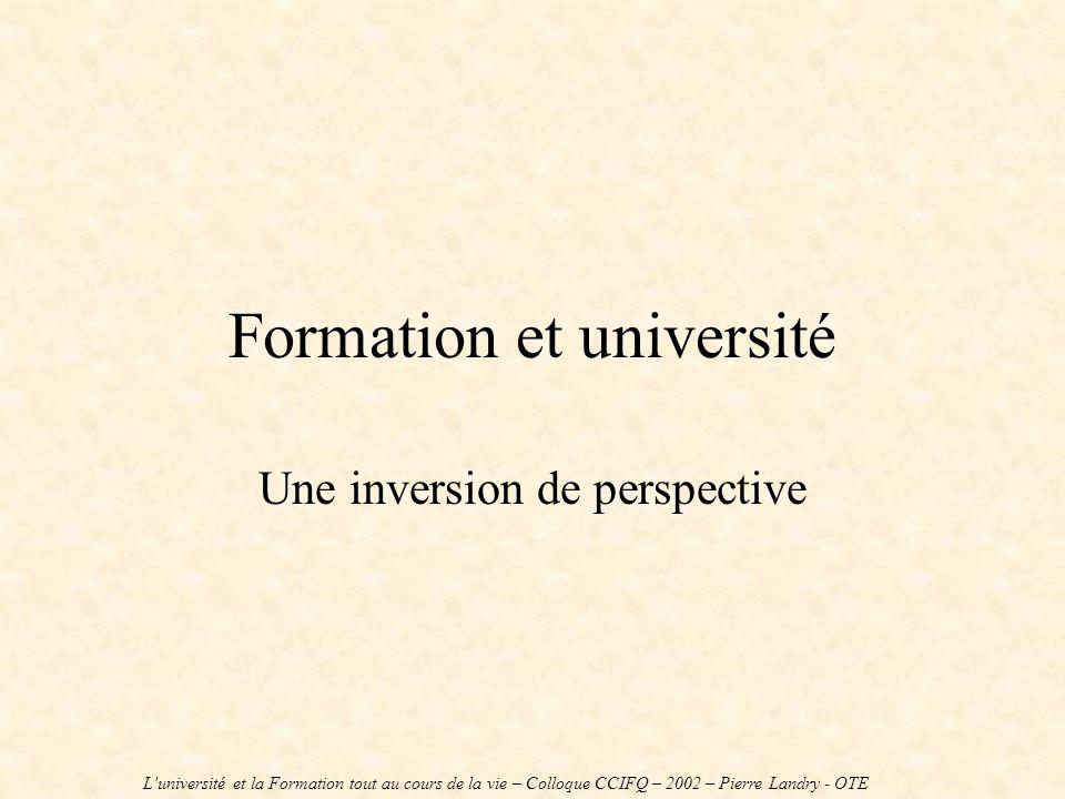 Formation et université Une inversion de perspective Luniversité et la Formation tout au cours de la vie – Colloque CCIFQ – 2002 – Pierre Landry - OTE