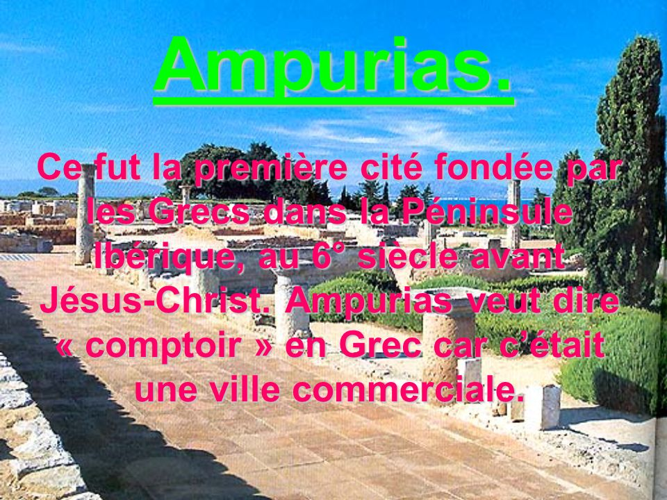Ampurias. Ce fut la première cité fondée par les Grecs dans la Péninsule Ibérique, au 6° siècle avant Jésus-Christ. Ampurias veut dire « comptoir » en