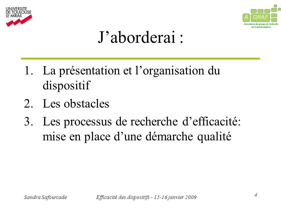 4 Sandra SafourcadeEfficacité des dispositifs - 15-16 janvier 2009 Jaborderai : 1.La présentation et lorganisation du dispositif 2.Les obstacles 3.Les