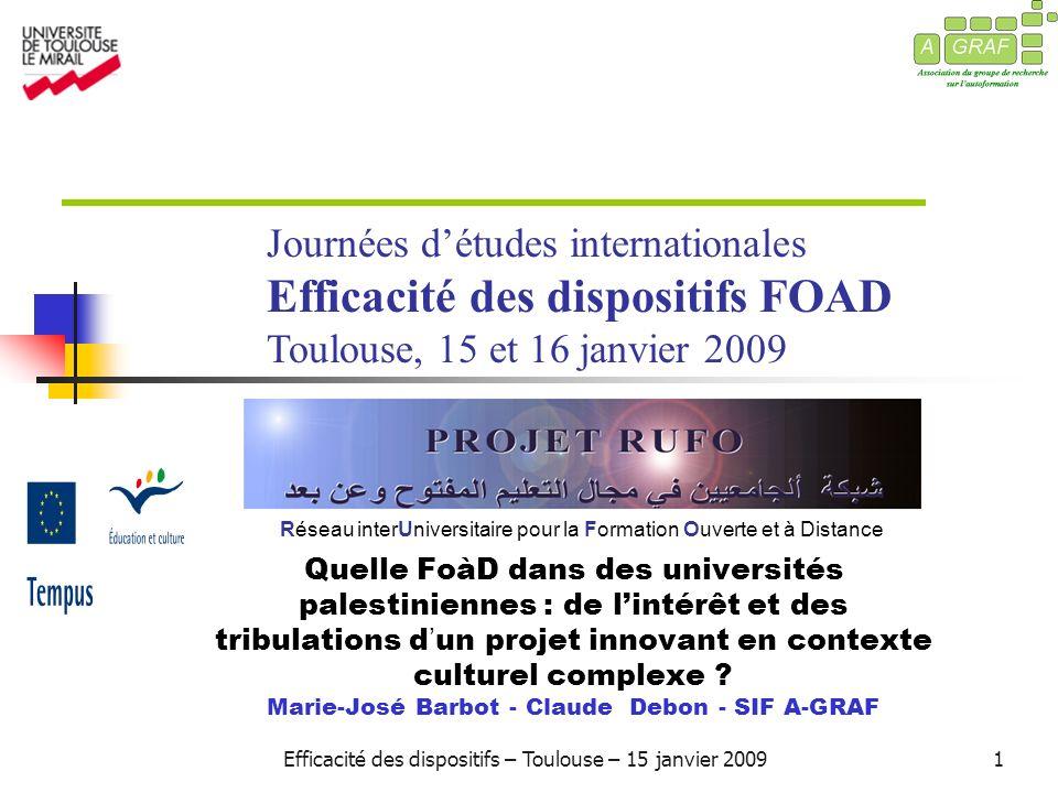 Efficacité des dispositifs – Toulouse – 15 janvier 20091 Réseau interUniversitaire pour la Formation Ouverte et à Distance Quelle FoàD dans des universités palestiniennes : de lintérêt et des tribulations d un projet innovant en contexte culturel complexe .