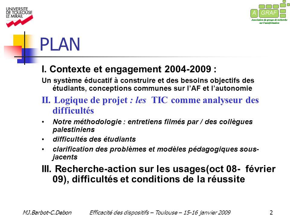 MJ.Barbot-C.DebonEfficacité des dispositifs – Toulouse – 15-16 janvier 200913 PHASES I - DEFINITION ET PRÉPARATION II - DEVELOPPEMENT III - EVALUATION RECOMMANDATIONS 1 3 2 1.MISE EN ŒUVRE DU DISPOSITIF EN VRAIE GRANDEUR (S1 S2 : 08-09) 3 sur 5 au semestre 1 2.OBSERVATION, ANALYSE ET RÉAJUSTEMENT DES 5 DISPOSITIFS 3.EVALUATION DENSEMBLE : Delivery, Evaluation and Pedagogy Commitees 4.CONCEPTION DE FORMATIONS ET DE DIPLÔMES POUR E-LEARNING EN PALESTINE OBJECTIF PHASE III M + 36