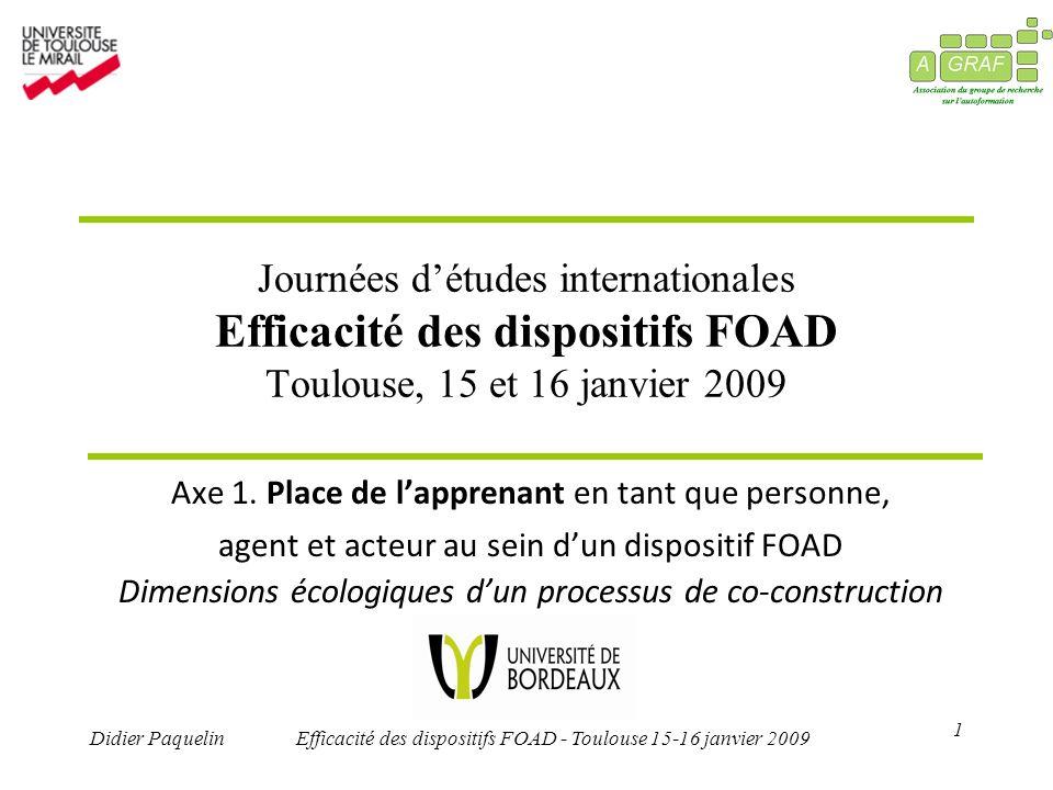 1 Didier PaquelinEfficacité des dispositifs FOAD - Toulouse 15-16 janvier 2009 Journées détudes internationales Efficacité des dispositifs FOAD Toulouse, 15 et 16 janvier 2009 Axe 1.