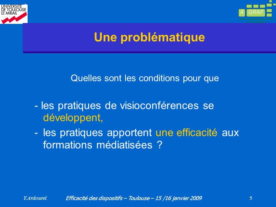 Y.Ardourel Efficacité des dispositifs – Toulouse – 15 /16 janvier 2009 5 Une problématique Quelles sont les conditions pour que - les pratiques de visioconférences se développent, -les pratiques apportent une efficacité aux formations médiatisées
