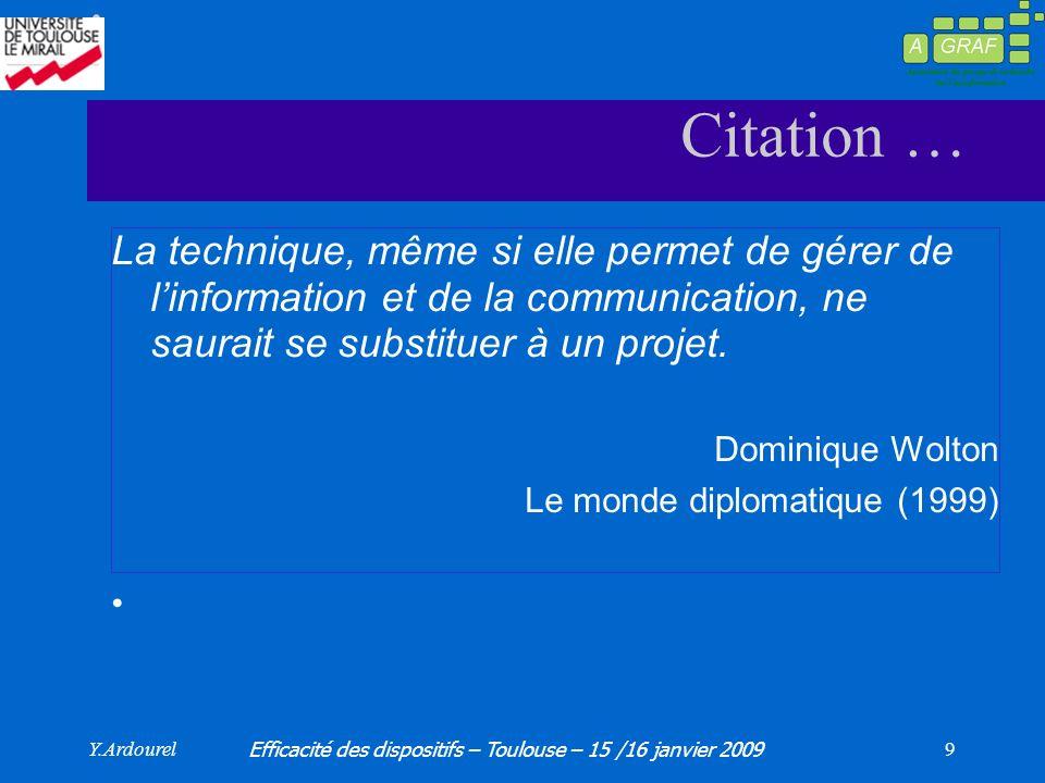 Y.Ardourel Efficacité des dispositifs – Toulouse – 15 /16 janvier 2009 9 Citation … La technique, même si elle permet de gérer de linformation et de la communication, ne saurait se substituer à un projet.