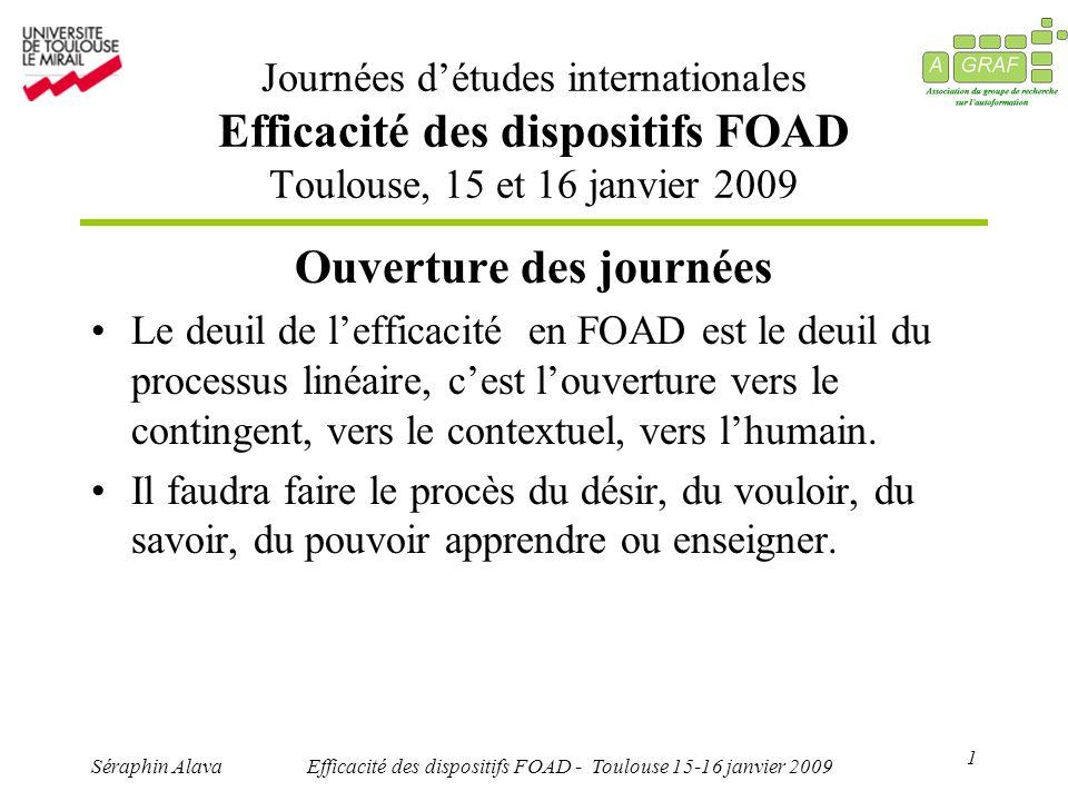 1 Séraphin AlavaEfficacité des dispositifs FOAD - Toulouse 15-16 janvier 2009 Ouverture des journées Le deuil de lefficacité en FOAD est le deuil du processus linéaire, cest louverture vers le contingent, vers le contextuel, vers lhumain.