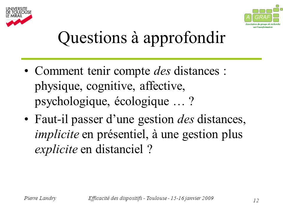12 Pierre LandryEfficacité des dispositifs - Toulouse - 15-16 janvier 2009 Questions à approfondir Comment tenir compte des distances : physique, cognitive, affective, psychologique, écologique … .
