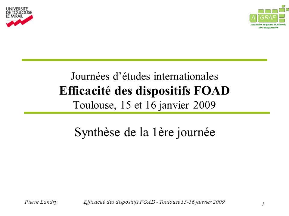 1 Pierre LandryEfficacité des dispositifs FOAD - Toulouse 15-16 janvier 2009 Journées détudes internationales Efficacité des dispositifs FOAD Toulouse, 15 et 16 janvier 2009 Synthèse de la 1ère journée