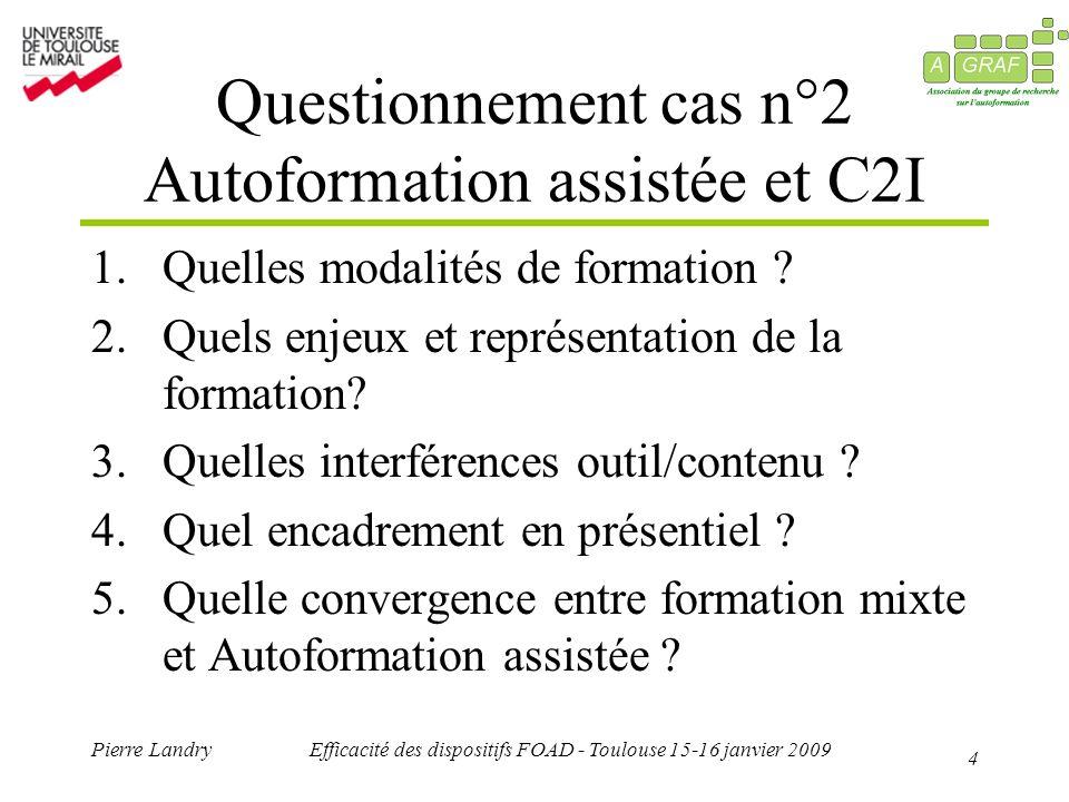 4 Pierre LandryEfficacité des dispositifs FOAD - Toulouse 15-16 janvier 2009 Questionnement cas n°2 Autoformation assistée et C2I 1.Quelles modalités de formation .