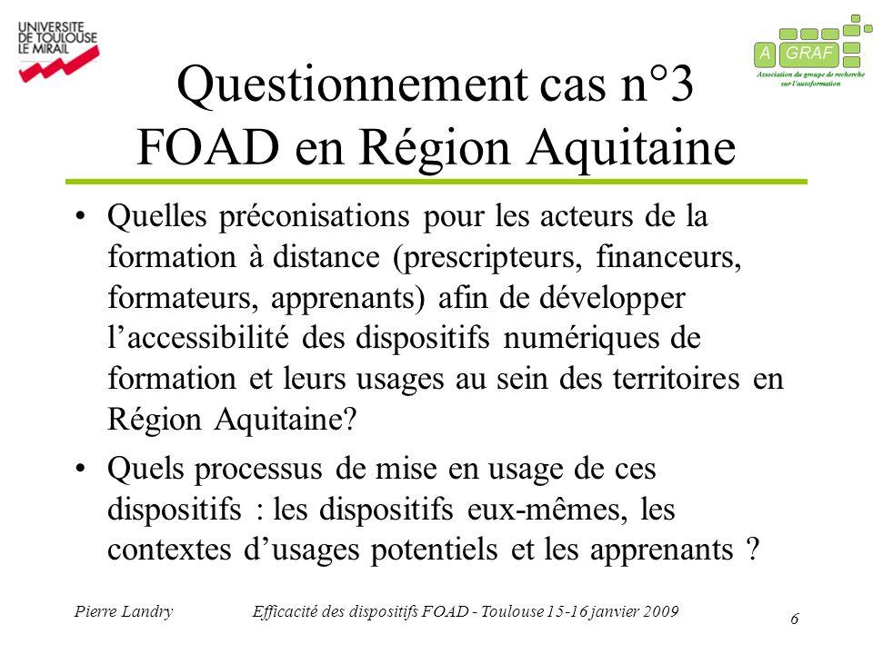6 Pierre LandryEfficacité des dispositifs FOAD - Toulouse 15-16 janvier 2009 Questionnement cas n°3 FOAD en Région Aquitaine Quelles préconisations po
