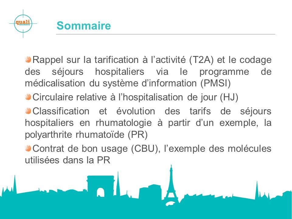 Sommaire Rappel sur la tarification à lactivité (T2A) et le codage des séjours hospitaliers via le programme de médicalisation du système dinformation (PMSI) Circulaire relative à lhospitalisation de jour (HJ) Classification et évolution des tarifs de séjours hospitaliers en rhumatologie à partir dun exemple, la polyarthrite rhumatoïde (PR) Contrat de bon usage (CBU), lexemple des molécules utilisées dans la PR
