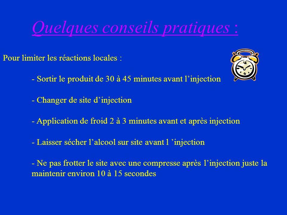 Quelques conseils pratiques : Pour limiter les réactions locales : - Sortir le produit de 30 à 45 minutes avant linjection - Changer de site dinjectio