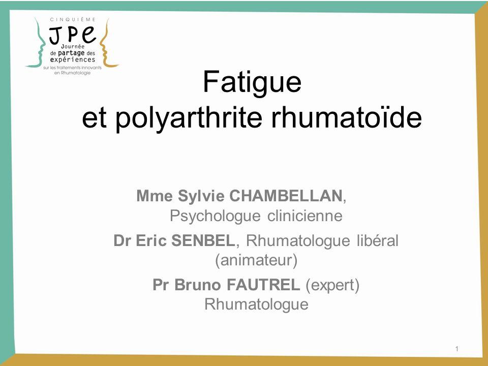Fatigue et polyarthrite rhumatoïde Mme Sylvie CHAMBELLAN, Psychologue clinicienne Dr Eric SENBEL, Rhumatologue libéral (animateur) Pr Bruno FAUTREL (expert) Rhumatologue 1