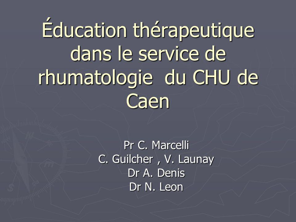 Éducation thérapeutique dans le service de rhumatologie du CHU de Caen Pr C. Marcelli C. Guilcher, V. Launay Dr A. Denis Dr N. Leon