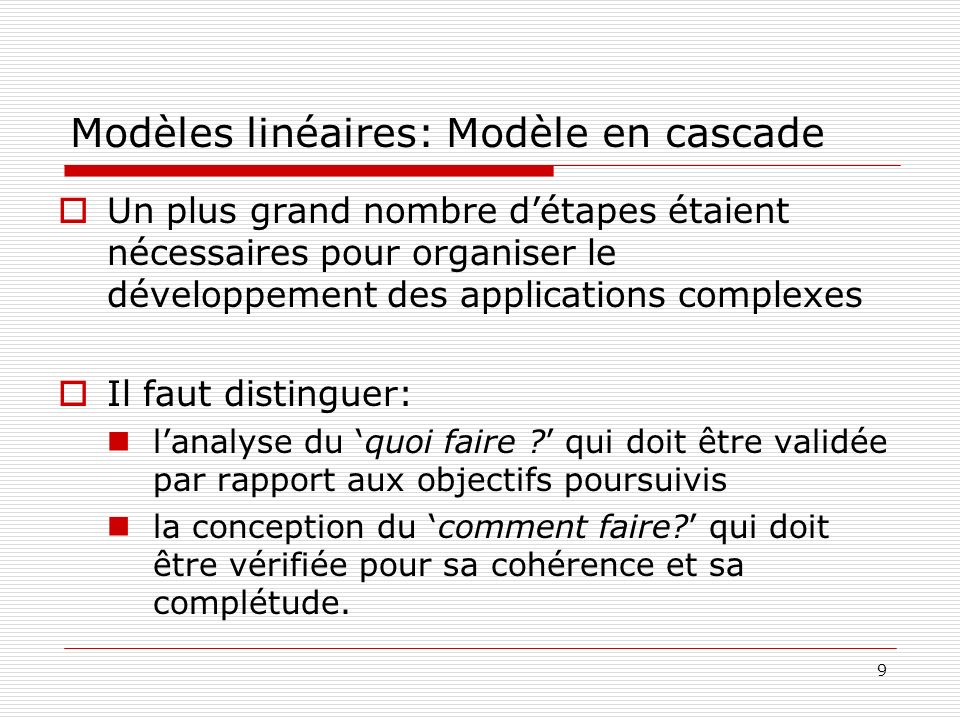 9 Modèles linéaires: Modèle en cascade Un plus grand nombre détapes étaient nécessaires pour organiser le développement des applications complexes Il