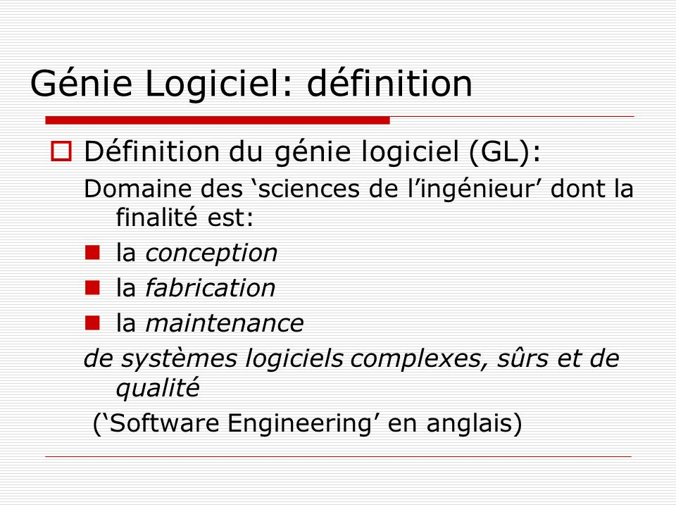 Génie Logiciel: définition Définition du génie logiciel (GL): Domaine des sciences de lingénieur dont la finalité est: la conception la fabrication la
