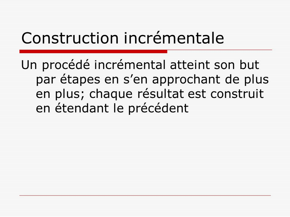 Construction incrémentale Un procédé incrémental atteint son but par étapes en sen approchant de plus en plus; chaque résultat est construit en étenda