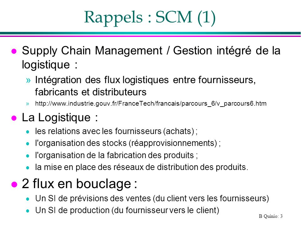 B Quinio: 3 Rappels : SCM (1) l Supply Chain Management / Gestion intégré de la logistique : »Intégration des flux logistiques entre fournisseurs, fab