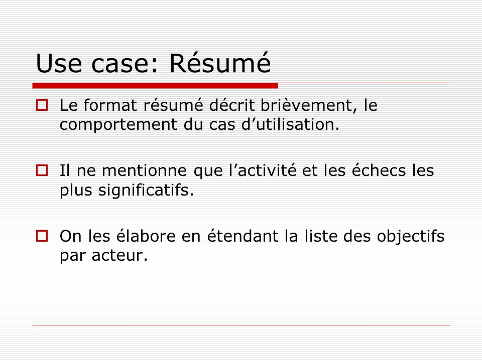 Use case: Résumé Le format résumé décrit brièvement, le comportement du cas dutilisation. Il ne mentionne que lactivité et les échecs les plus signifi