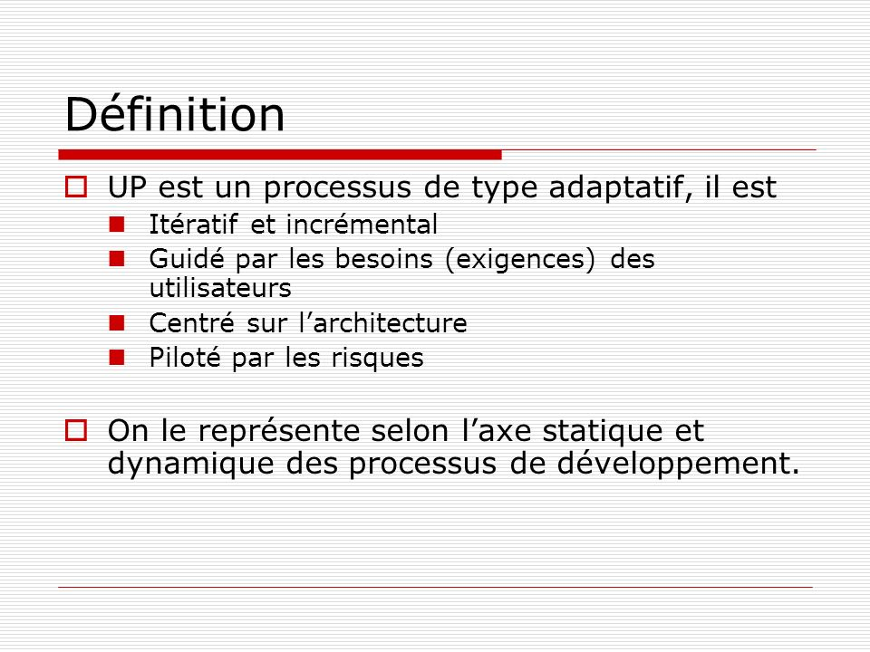 Définition UP est un processus de type adaptatif, il est Itératif et incrémental Guidé par les besoins (exigences) des utilisateurs Centré sur larchitecture Piloté par les risques On le représente selon laxe statique et dynamique des processus de développement.