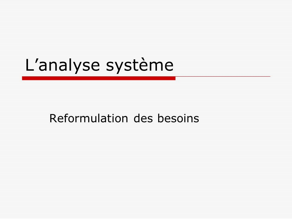 Lanalyse système Reformulation des besoins