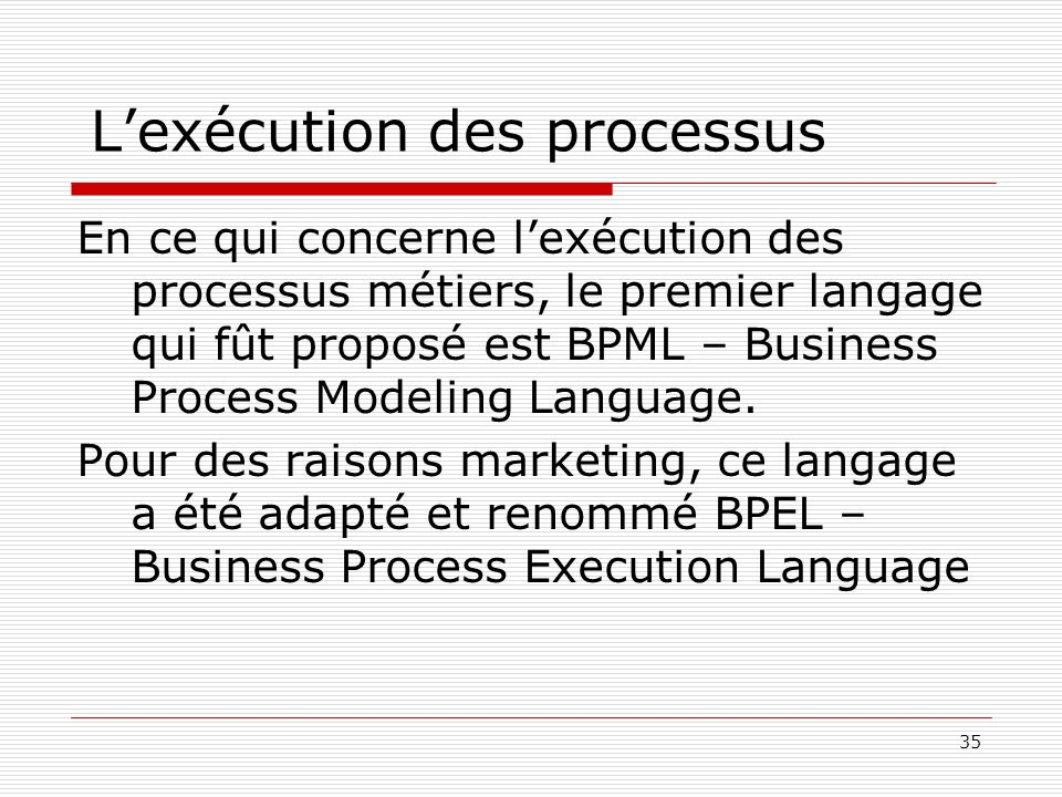 35 Lexécution des processus En ce qui concerne lexécution des processus métiers, le premier langage qui fût proposé est BPML – Business Process Modeli