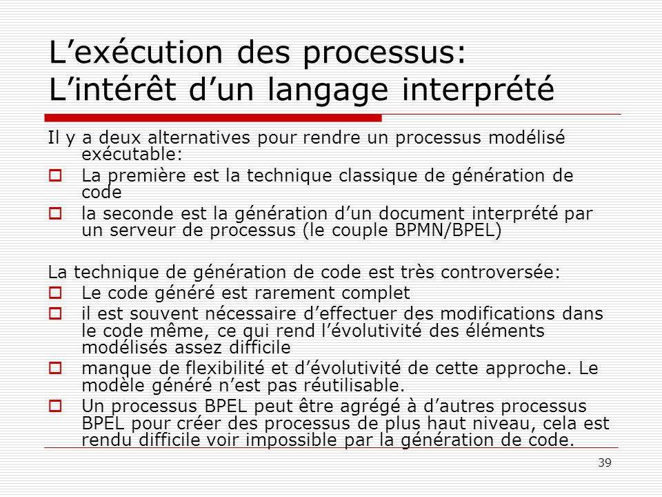 39 Lexécution des processus: Lintérêt dun langage interprété Il y a deux alternatives pour rendre un processus modélisé exécutable: La première est la