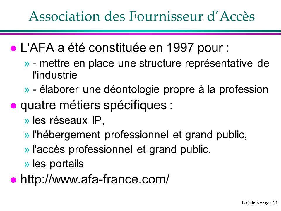 B Quinio page : 14 Association des Fournisseur dAccès l L AFA a été constituée en 1997 pour : »- mettre en place une structure représentative de l industrie »- élaborer une déontologie propre à la profession l quatre métiers spécifiques : »les réseaux IP, »l hébergement professionnel et grand public, »l accès professionnel et grand public, »les portails l http://www.afa-france.com/