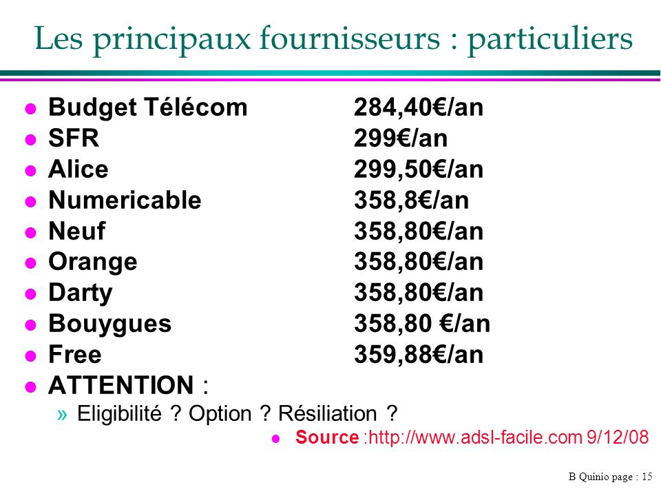 B Quinio page : 15 Les principaux fournisseurs : particuliers l Budget Télécom284,40/an l SFR 299/an l Alice 299,50/an l Numericable 358,8/an l Neuf 358,80/an l Orange 358,80/an l Darty 358,80/an l Bouygues 358,80 /an l Free 359,88/an l ATTENTION : »Eligibilité .