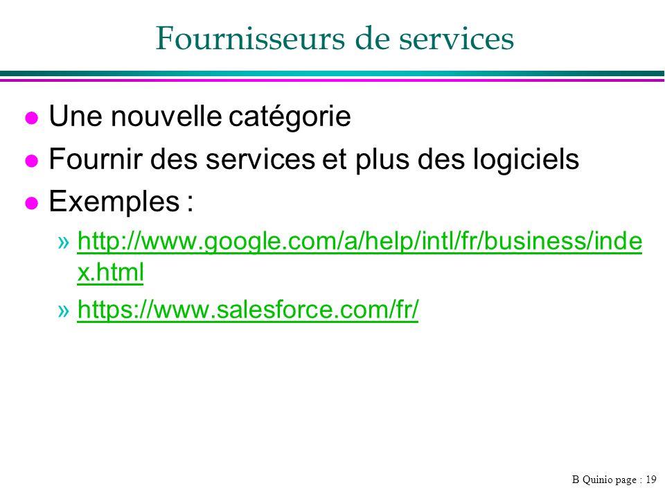 B Quinio page : 19 Fournisseurs de services l Une nouvelle catégorie l Fournir des services et plus des logiciels l Exemples : »http://www.google.com/a/help/intl/fr/business/inde x.htmlhttp://www.google.com/a/help/intl/fr/business/inde x.html »https://www.salesforce.com/fr/https://www.salesforce.com/fr/