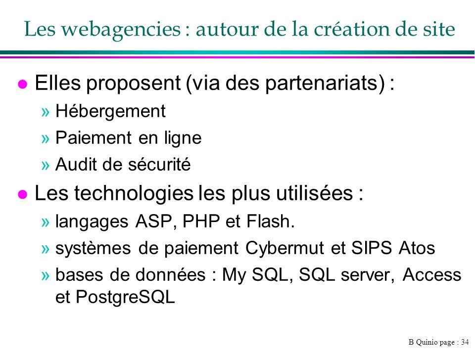 B Quinio page : 34 Les webagencies : autour de la création de site l Elles proposent (via des partenariats) : »Hébergement »Paiement en ligne »Audit de sécurité l Les technologies les plus utilisées : »langages ASP, PHP et Flash.