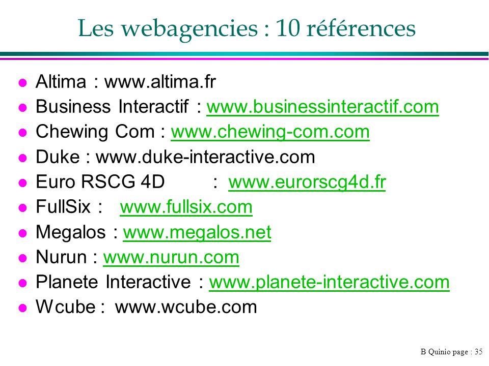 B Quinio page : 35 Les webagencies : 10 références l Altima : www.altima.fr l Business Interactif : www.businessinteractif.comwww.businessinteractif.com l Chewing Com : www.chewing-com.comwww.chewing-com.com l Duke : www.duke-interactive.com l Euro RSCG 4D: www.eurorscg4d.frwww.eurorscg4d.fr l FullSix : www.fullsix.comwww.fullsix.com l Megalos : www.megalos.netwww.megalos.net l Nurun : www.nurun.comwww.nurun.com l Planete Interactive : www.planete-interactive.comwww.planete-interactive.com l Wcube :www.wcube.com