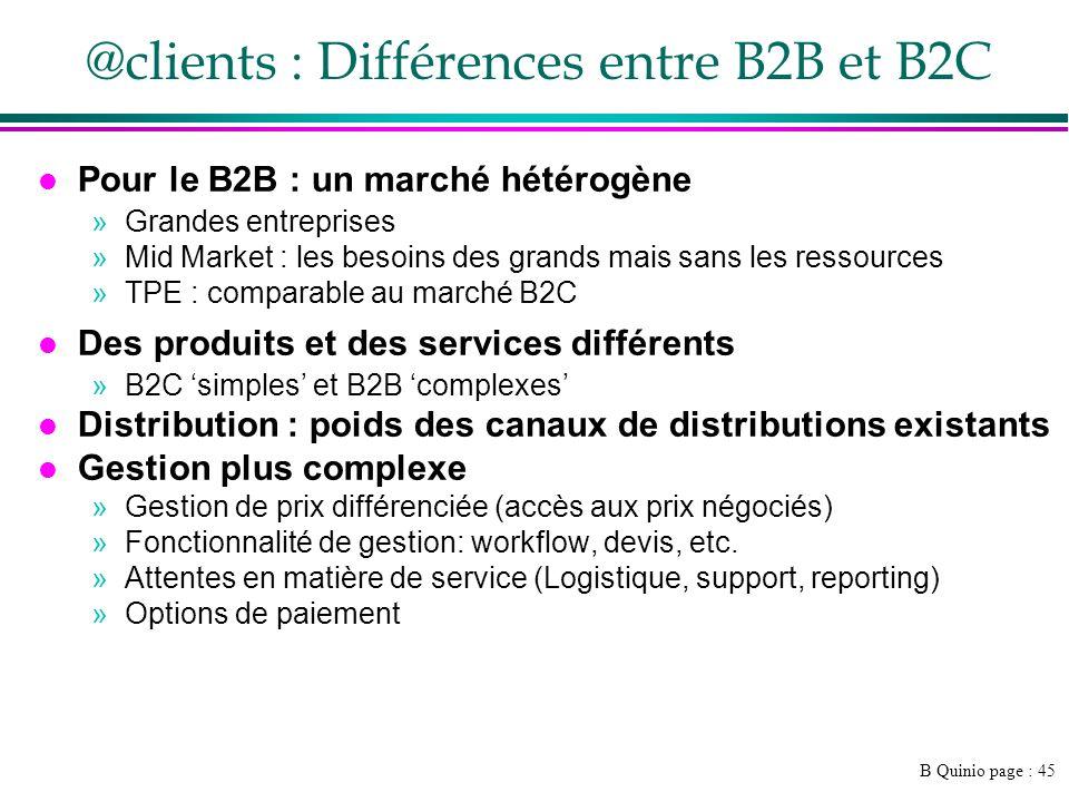 B Quinio page : 45 @clients : Différences entre B2B et B2C l Pour le B2B : un marché hétérogène »Grandes entreprises »Mid Market : les besoins des grands mais sans les ressources »TPE : comparable au marché B2C l Des produits et des services différents »B2C simples et B2B complexes l Distribution : poids des canaux de distributions existants l Gestion plus complexe »Gestion de prix différenciée (accès aux prix négociés) »Fonctionnalité de gestion: workflow, devis, etc.