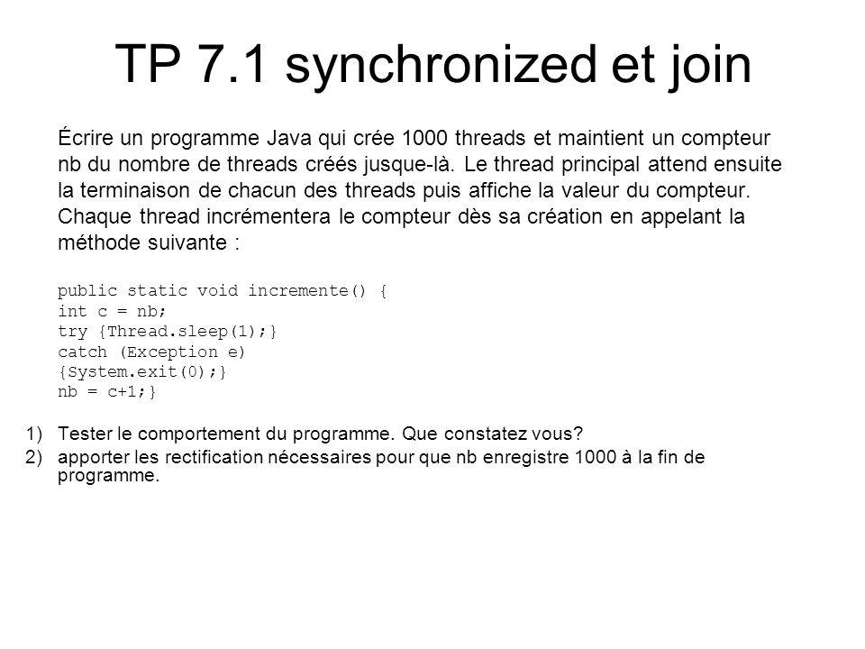 TP 7.1 synchronized et join Écrire un programme Java qui crée 1000 threads et maintient un compteur nb du nombre de threads créés jusque-là.