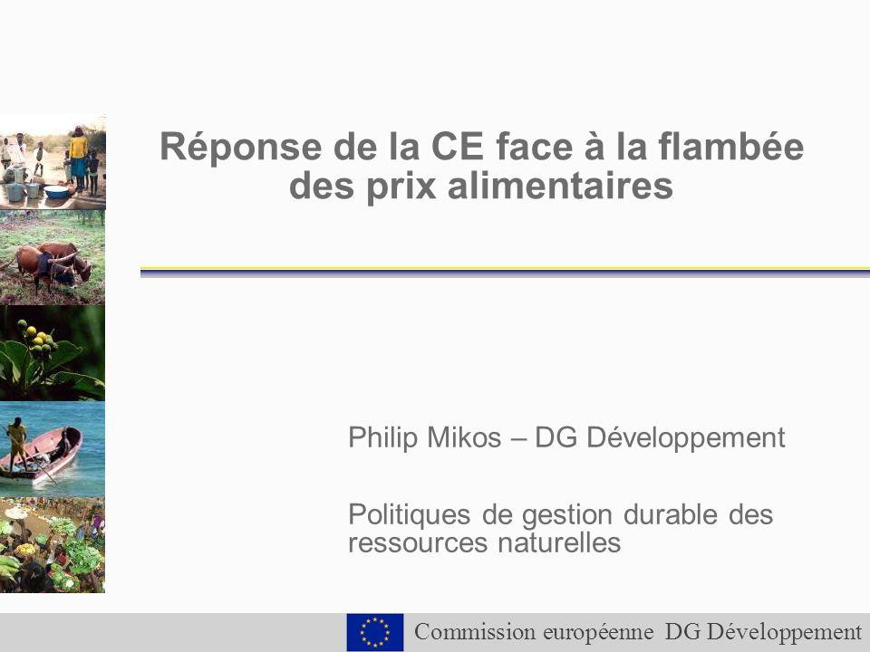 Commission européenne DG Développement Réponse de la CE face à la flambée des prix alimentaires Philip Mikos – DG Développement Politiques de gestion durable des ressources naturelles
