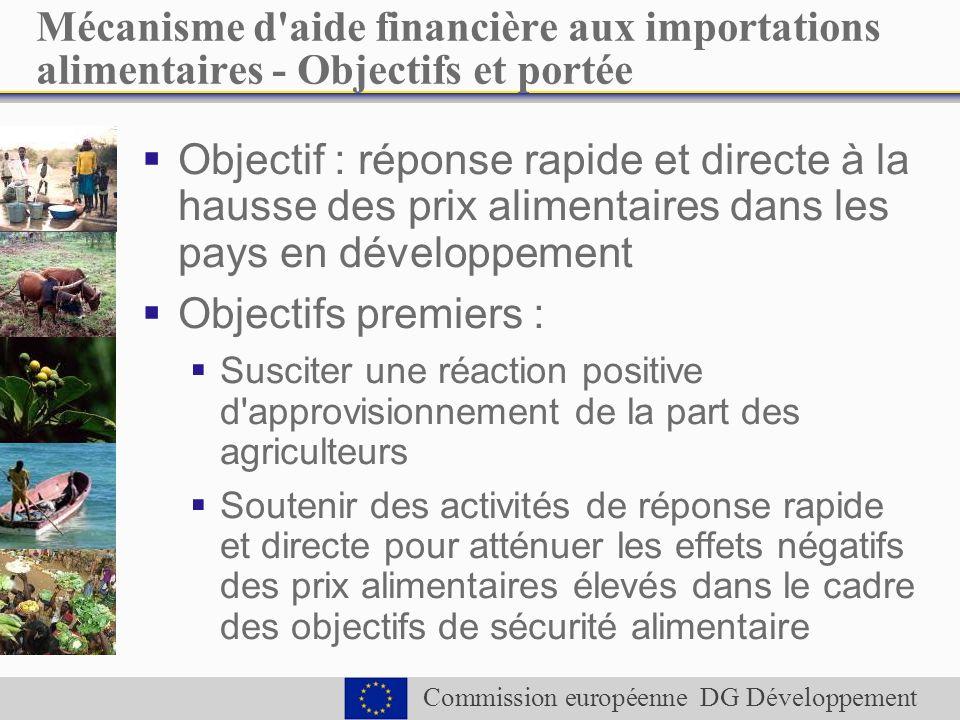 Commission européenne DG Développement Mécanisme d aide financière aux importations alimentaires - Objectifs et portée Objectif : réponse rapide et directe à la hausse des prix alimentaires dans les pays en développement Objectifs premiers : Susciter une réaction positive d approvisionnement de la part des agriculteurs Soutenir des activités de réponse rapide et directe pour atténuer les effets négatifs des prix alimentaires élevés dans le cadre des objectifs de sécurité alimentaire