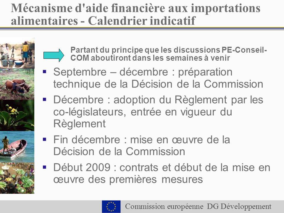 Commission européenne DG Développement Mécanisme d aide financière aux importations alimentaires - Calendrier indicatif Partant du principe que les discussions PE-Conseil- COM aboutiront dans les semaines à venir Septembre – décembre : préparation technique de la Décision de la Commission Décembre : adoption du Règlement par les co-législateurs, entrée en vigueur du Règlement Fin décembre : mise en œuvre de la Décision de la Commission Début 2009 : contrats et début de la mise en œuvre des premières mesures